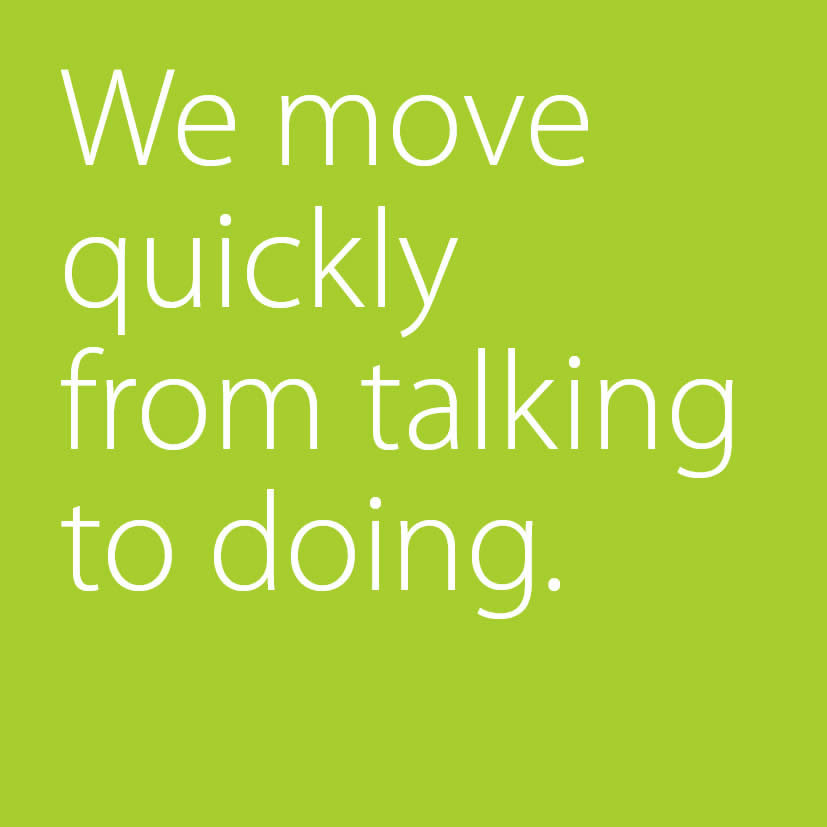 We move quickly from talking to doing.